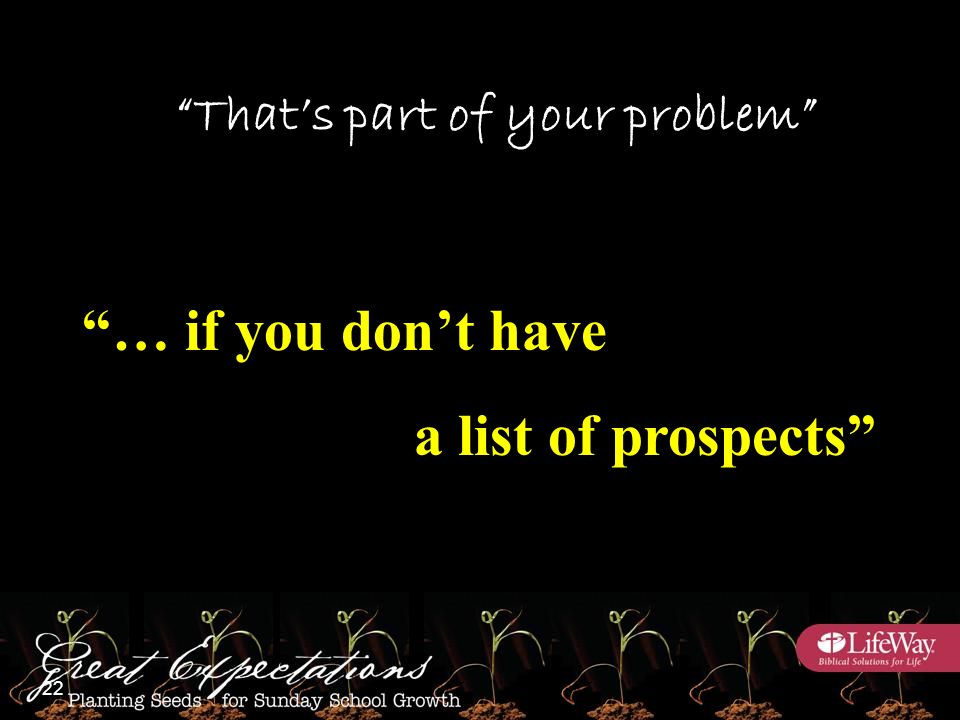 That's part of your problem … if you don't have a list of prospects 22