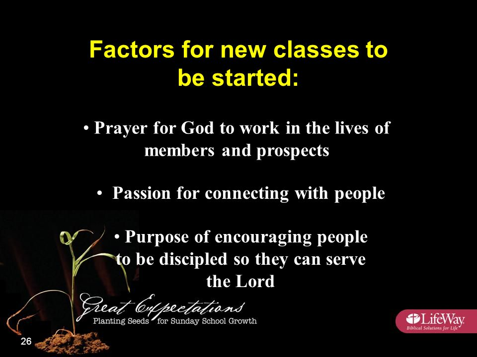 Prayer for God to work in the lives of members and prospects Passion for connecting with people Purpose of encouraging people to be discipled so they can serve the Lord Factors for new classes to be started: 26