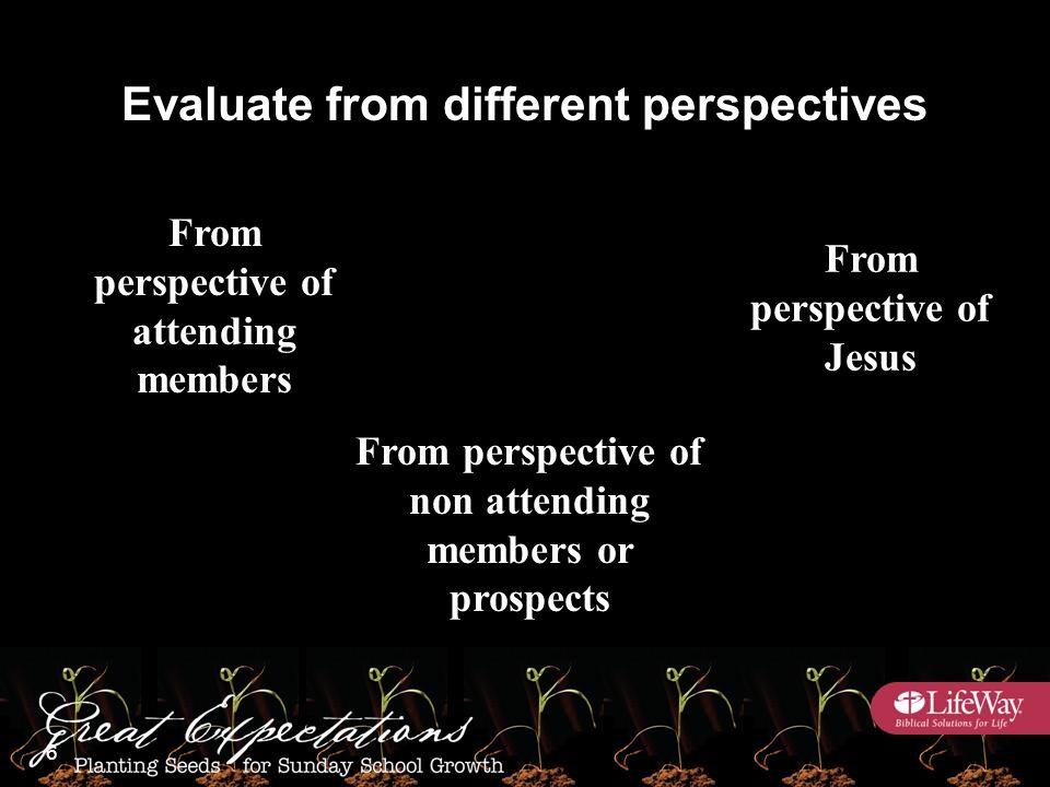 From perspective of attending members From perspective of non attending members or prospects From perspective of Jesus Evaluate from different perspectives 6