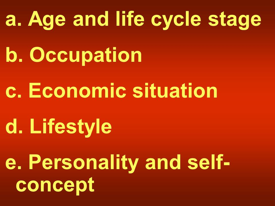 a. Age and life cycle stage b. Occupation c. Economic situation d.