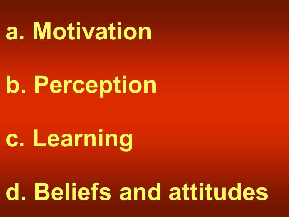 a. Motivation b. Perception c. Learning d. Beliefs and attitudes