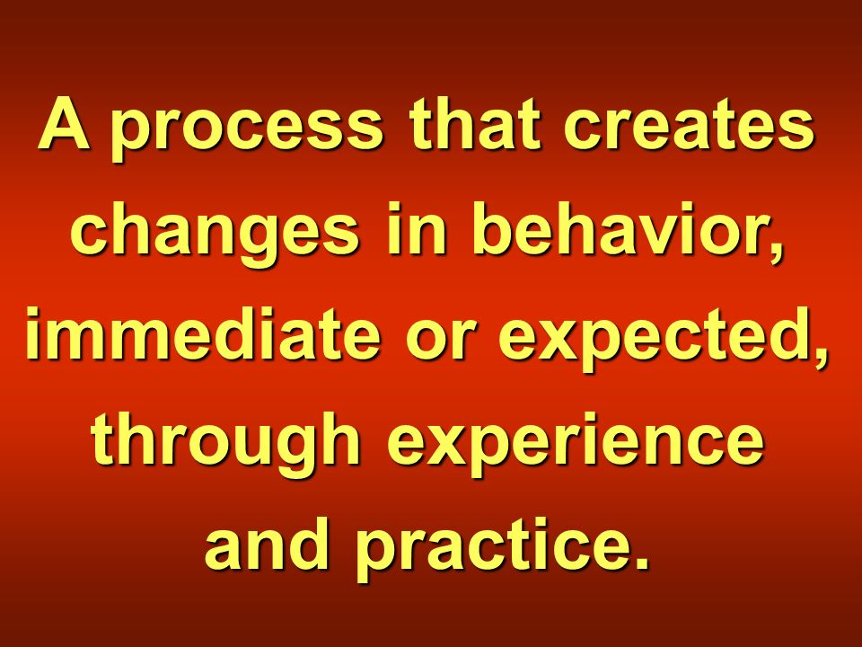 A process that creates changes in behavior, immediate or expected, through experience and practice.