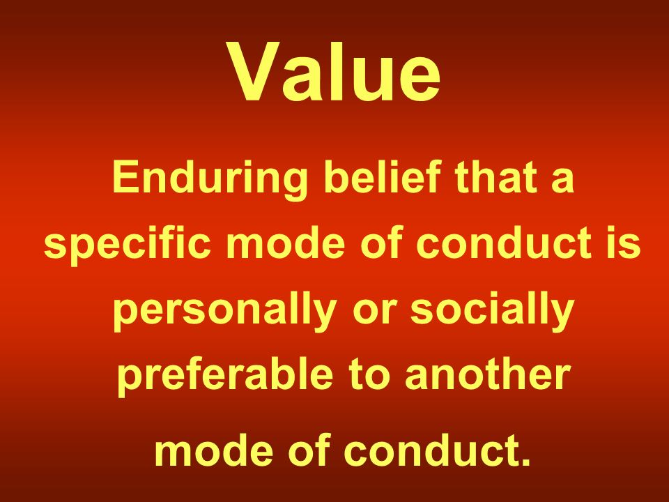 Value Enduring belief that a specific mode of conduct is personally or socially preferable to another mode of conduct.