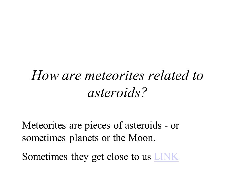 Meteorites are pieces of asteroids - or sometimes planets or the Moon.