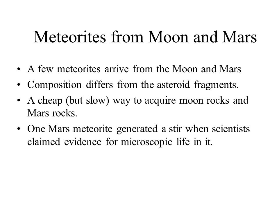 Meteorites from Moon and Mars A few meteorites arrive from the Moon and Mars Composition differs from the asteroid fragments.