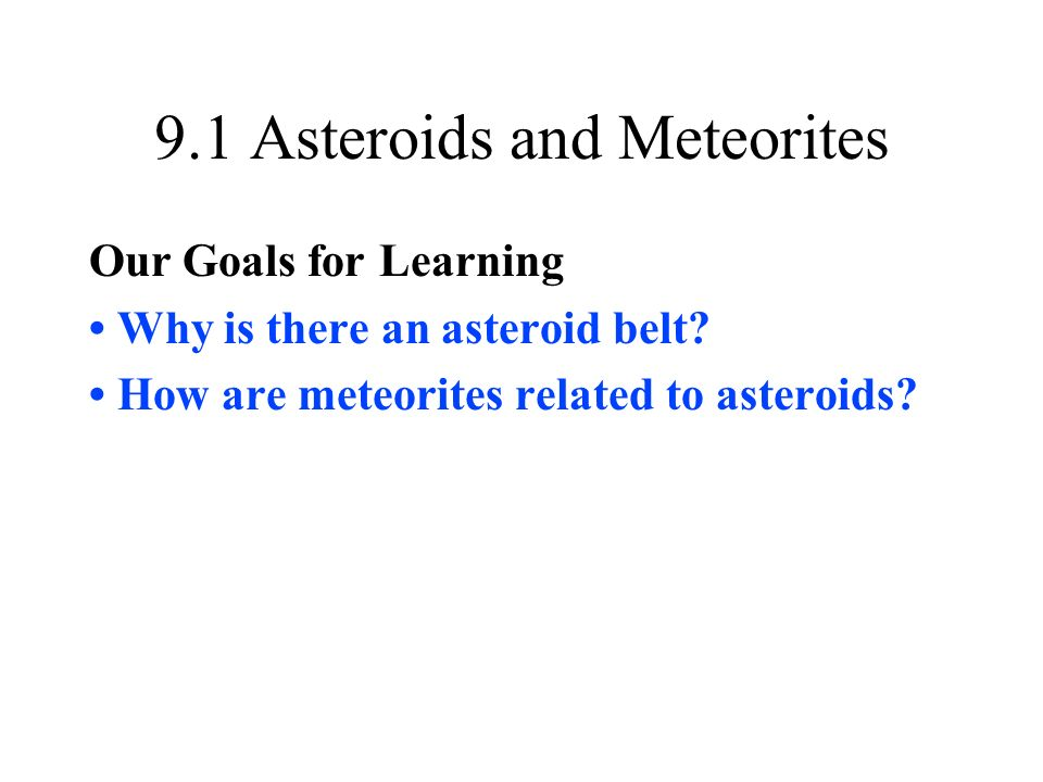 9.1 Asteroids and Meteorites Our Goals for Learning Why is there an asteroid belt.