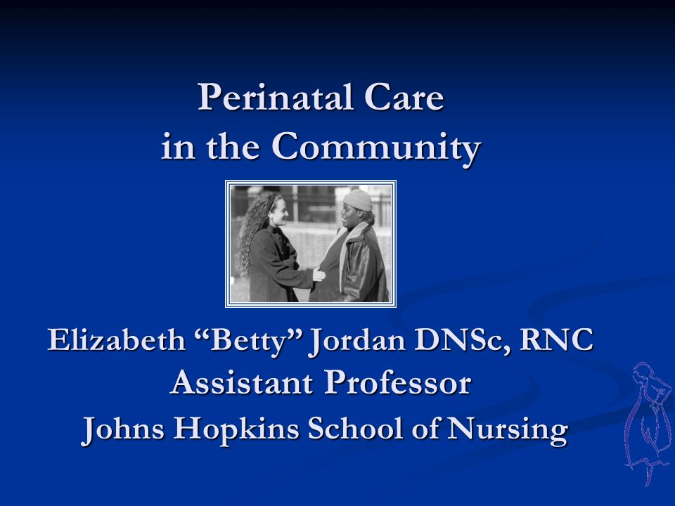 Perinatal Care in the Community Elizabeth Betty Jordan DNSc, RNC Assistant Professor Johns Hopkins School of Nursing Perinatal Care in the Community Elizabeth Betty Jordan DNSc, RNC Assistant Professor Johns Hopkins School of Nursing