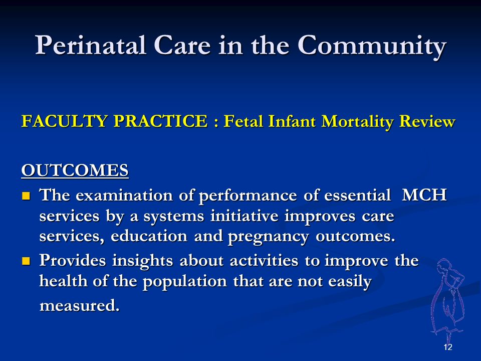 12 Perinatal Care in the Community FACULTY PRACTICE : Fetal Infant Mortality Review OUTCOMES The examination of performance of essential MCH services by a systems initiative improves care services, education and pregnancy outcomes.