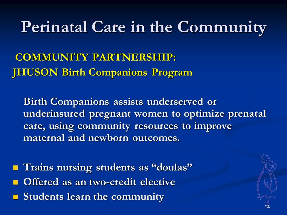 14 Perinatal Care in the Community COMMUNITY PARTNERSHIP: COMMUNITY PARTNERSHIP: JHUSON Birth Companions Program Birth Companions assists underserved or underinsured pregnant women to optimize prenatal care, using community resources to improve maternal and newborn outcomes.