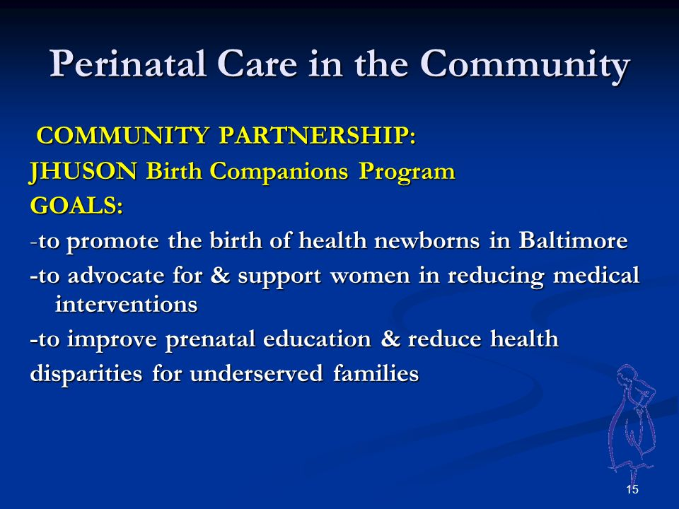 15 Perinatal Care in the Community COMMUNITY PARTNERSHIP: COMMUNITY PARTNERSHIP: JHUSON Birth Companions Program GOALS: -to promote the birth of health newborns in Baltimore -to advocate for & support women in reducing medical interventions -to improve prenatal education & reduce health disparities for underserved families