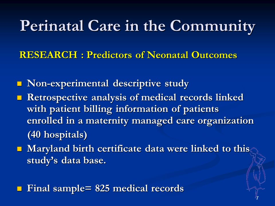 7 Perinatal Care in the Community RESEARCH : Predictors of Neonatal Outcomes RESEARCH : Predictors of Neonatal Outcomes Non-experimental descriptive study Non-experimental descriptive study Retrospective analysis of medical records linked with patient billing information of patients enrolled in a maternity managed care organization Retrospective analysis of medical records linked with patient billing information of patients enrolled in a maternity managed care organization (40 hospitals) (40 hospitals) Maryland birth certificate data were linked to this study's data base.