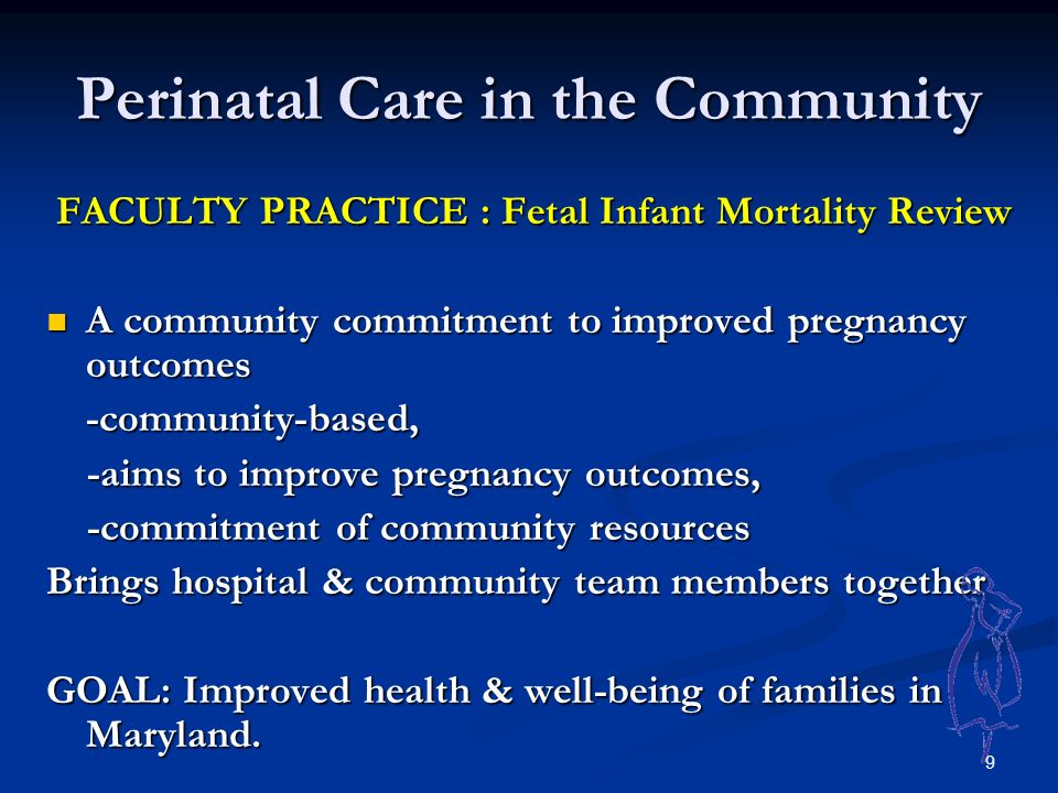 9 Perinatal Care in the Community FACULTY PRACTICE : Fetal Infant Mortality Review FACULTY PRACTICE : Fetal Infant Mortality Review A community commitment to improved pregnancy outcomes A community commitment to improved pregnancy outcomes-community-based, -aims to improve pregnancy outcomes, -aims to improve pregnancy outcomes, -commitment of community resources -commitment of community resources Brings hospital & community team members together GOAL: Improved health & well-being of families in Maryland.