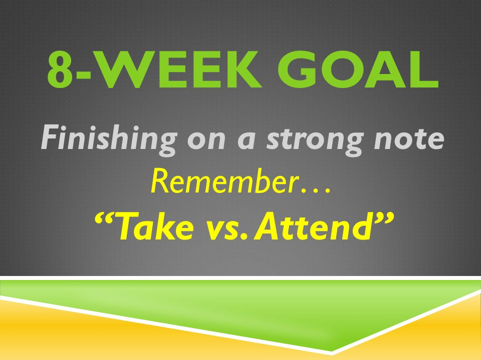 8-WEEK GOAL Finishing on a strong note Remember… Take vs. Attend