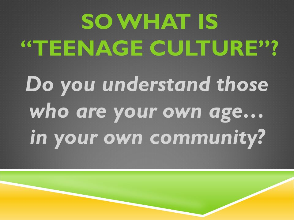 SO WHAT IS TEENAGE CULTURE Do you understand those who are your own age… in your own community