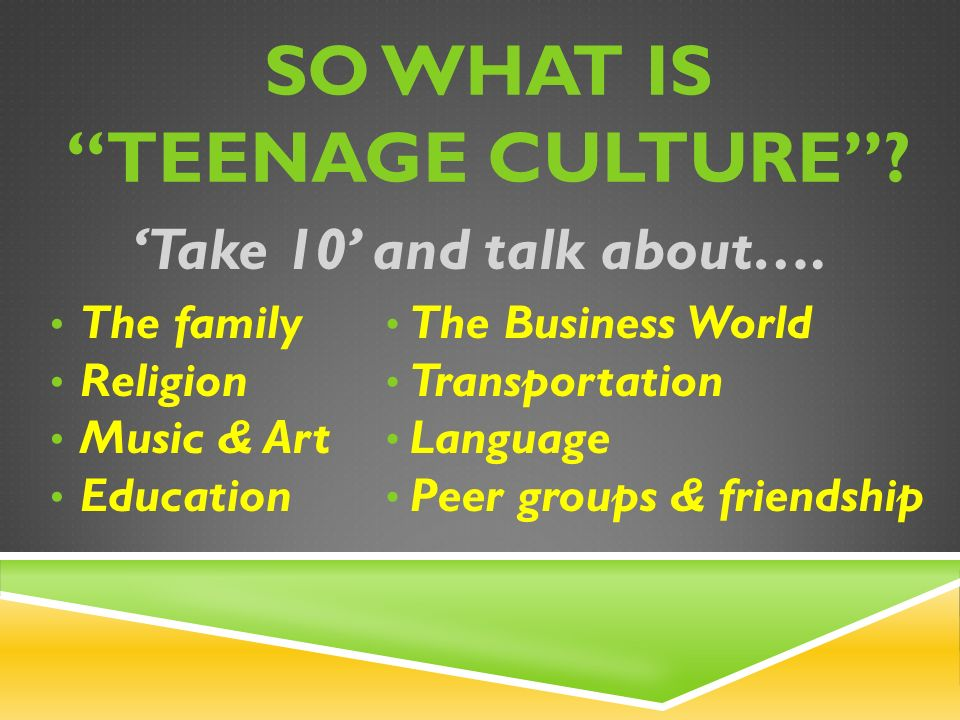 SO WHAT IS TEENAGE CULTURE . 'Take 10' and talk about….