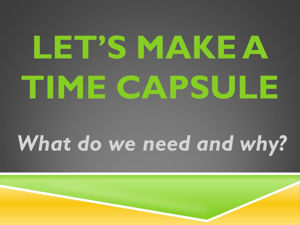 LET'S MAKE A TIME CAPSULE What do we need and why