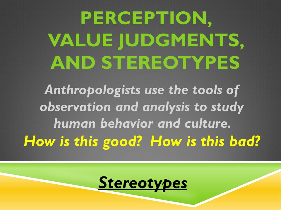 PERCEPTION, VALUE JUDGMENTS, AND STEREOTYPES Anthropologists use the tools of observation and analysis to study human behavior and culture.