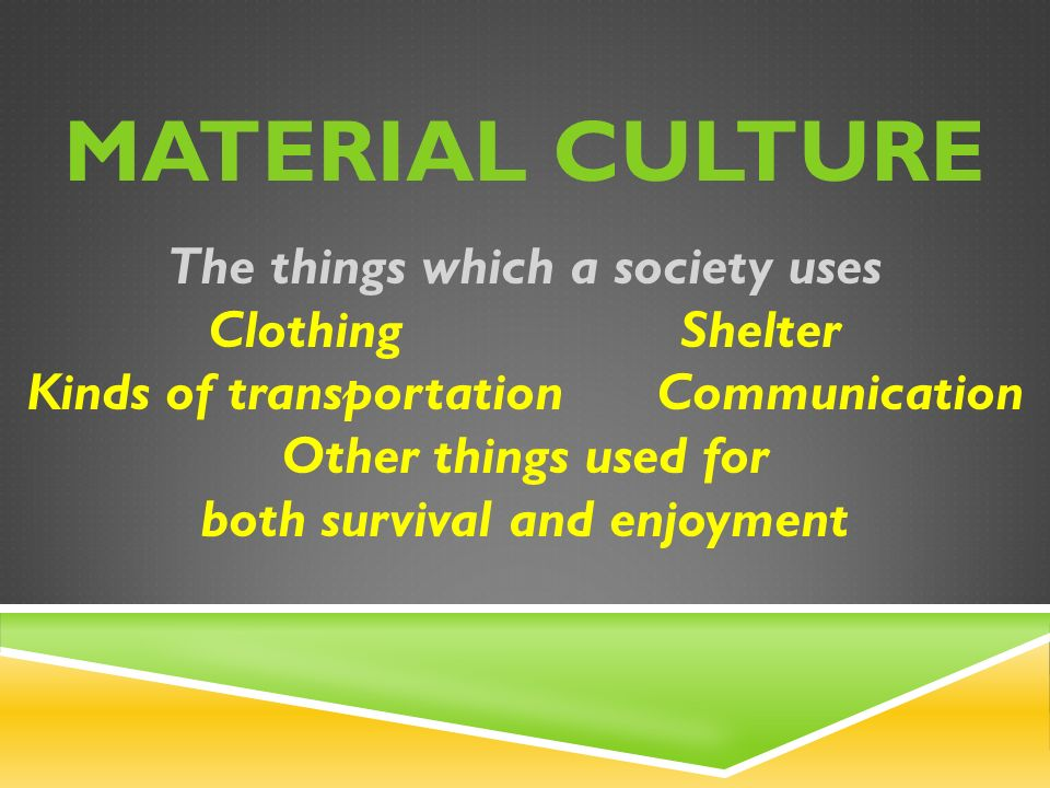 MATERIAL CULTURE The things which a society uses ClothingShelter Kinds of transportation Communication Other things used for both survival and enjoyment