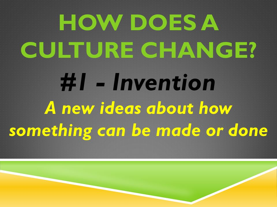 HOW DOES A CULTURE CHANGE #1 - Invention A new ideas about how something can be made or done