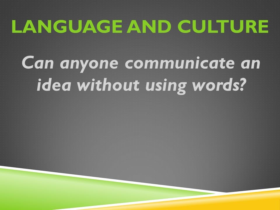 LANGUAGE AND CULTURE Can anyone communicate an idea without using words