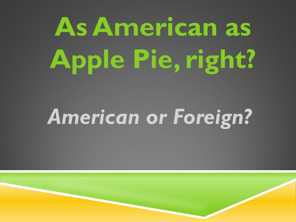 As American as Apple Pie, right American or Foreign