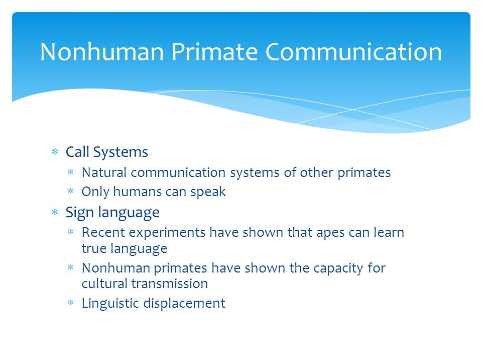  Call Systems  Natural communication systems of other primates  Only humans can speak  Sign language  Recent experiments have shown that apes can learn true language  Nonhuman primates have shown the capacity for cultural transmission  Linguistic displacement Nonhuman Primate Communication