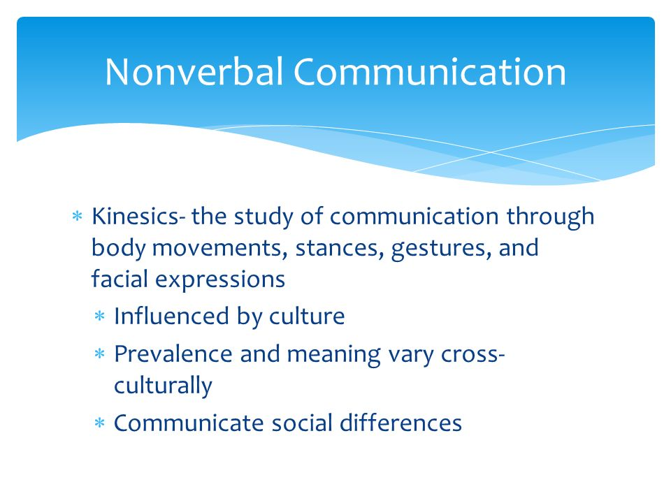  Kinesics- the study of communication through body movements, stances, gestures, and facial expressions  Influenced by culture  Prevalence and meaning vary cross- culturally  Communicate social differences Nonverbal Communication