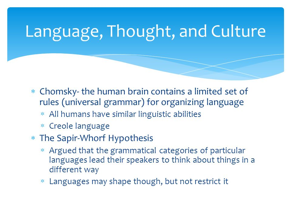  Chomsky- the human brain contains a limited set of rules (universal grammar) for organizing language  All humans have similar linguistic abilities  Creole language  The Sapir-Whorf Hypothesis  Argued that the grammatical categories of particular languages lead their speakers to think about things in a different way  Languages may shape though, but not restrict it Language, Thought, and Culture