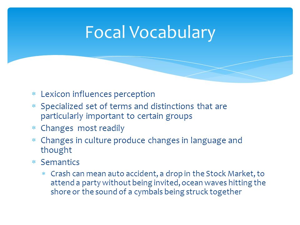  Lexicon influences perception  Specialized set of terms and distinctions that are particularly important to certain groups  Changes most readily  Changes in culture produce changes in language and thought  Semantics  Crash can mean auto accident, a drop in the Stock Market, to attend a party without being invited, ocean waves hitting the shore or the sound of a cymbals being struck together Focal Vocabulary