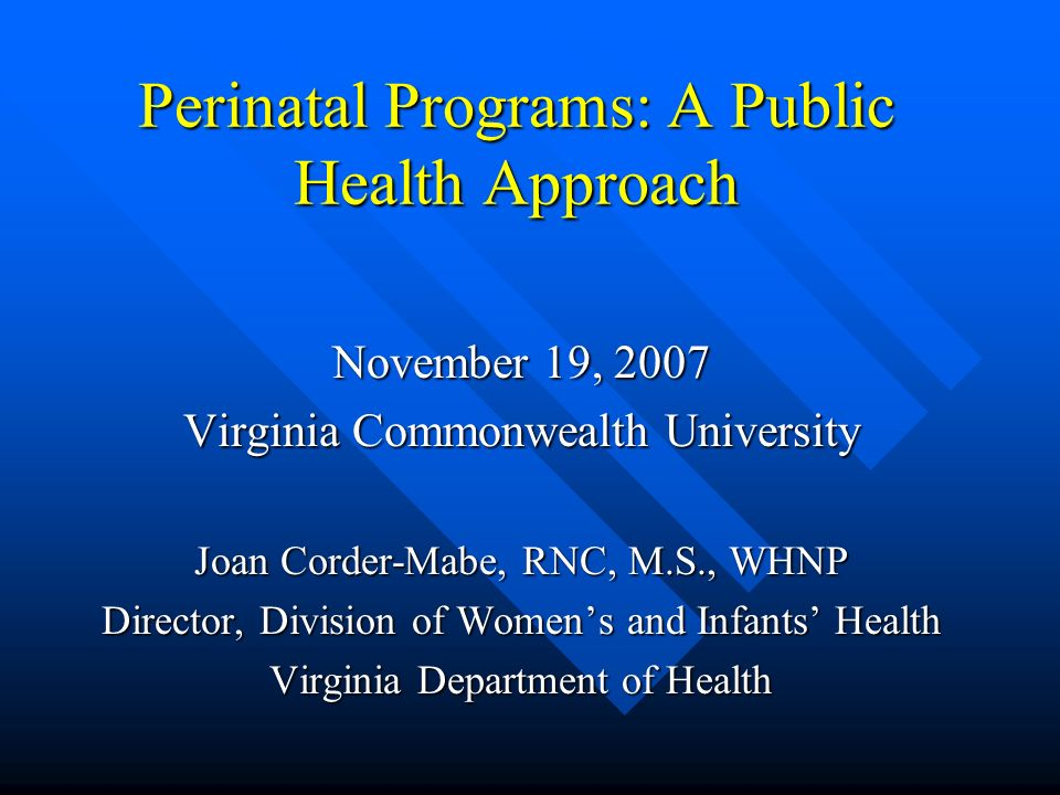 Perinatal Programs: A Public Health Approach November 19, 2007 Virginia Commonwealth University Joan Corder-Mabe, RNC, M.S., WHNP Director, Division of Women's and Infants' Health Virginia Department of Health