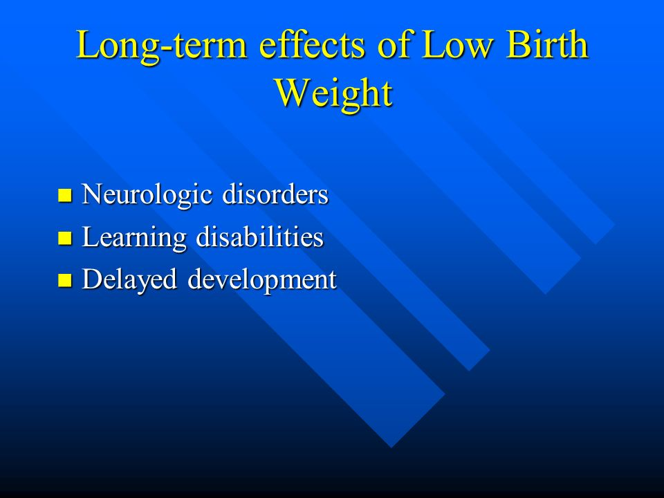 Long-term effects of Low Birth Weight Neurologic disorders Neurologic disorders Learning disabilities Learning disabilities Delayed development Delayed development