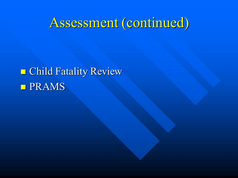 Assessment (continued) Child Fatality Review Child Fatality Review PRAMS PRAMS