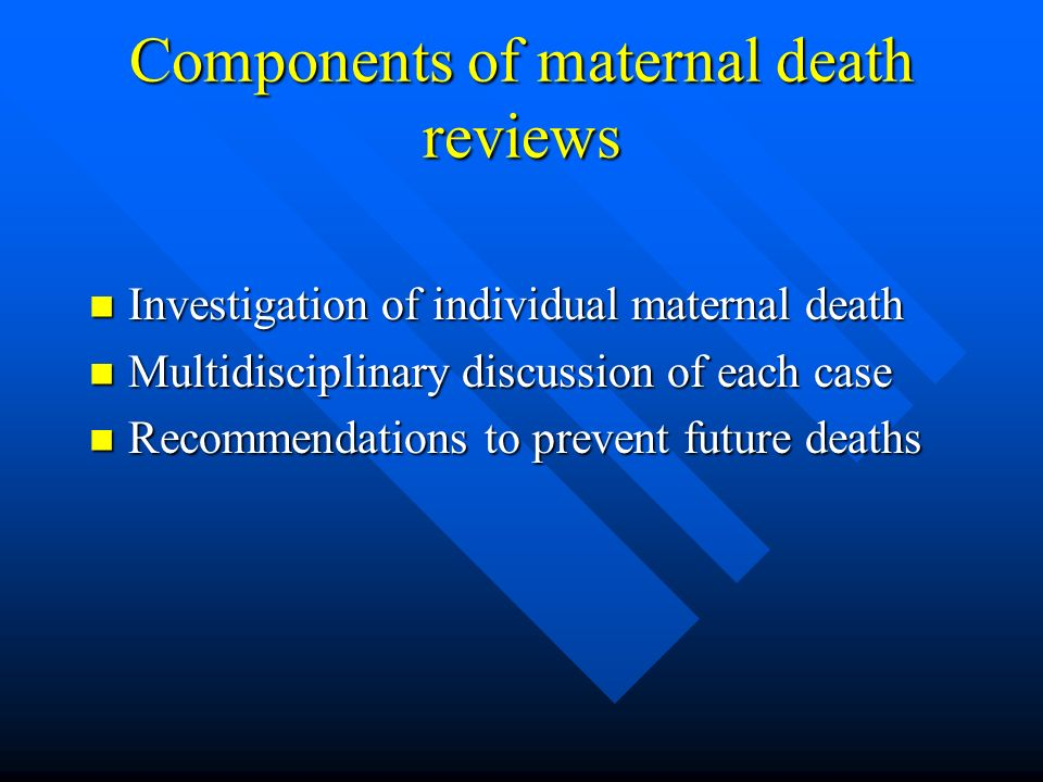 Components of maternal death reviews Investigation of individual maternal death Investigation of individual maternal death Multidisciplinary discussion of each case Multidisciplinary discussion of each case Recommendations to prevent future deaths Recommendations to prevent future deaths