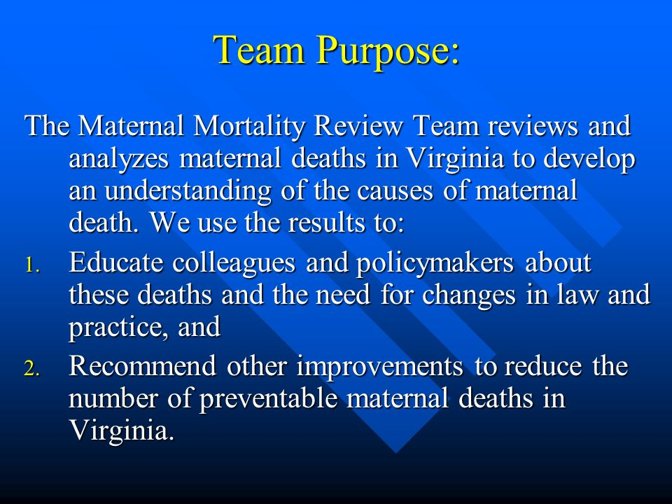 Team Purpose: The Maternal Mortality Review Team reviews and analyzes maternal deaths in Virginia to develop an understanding of the causes of maternal death.