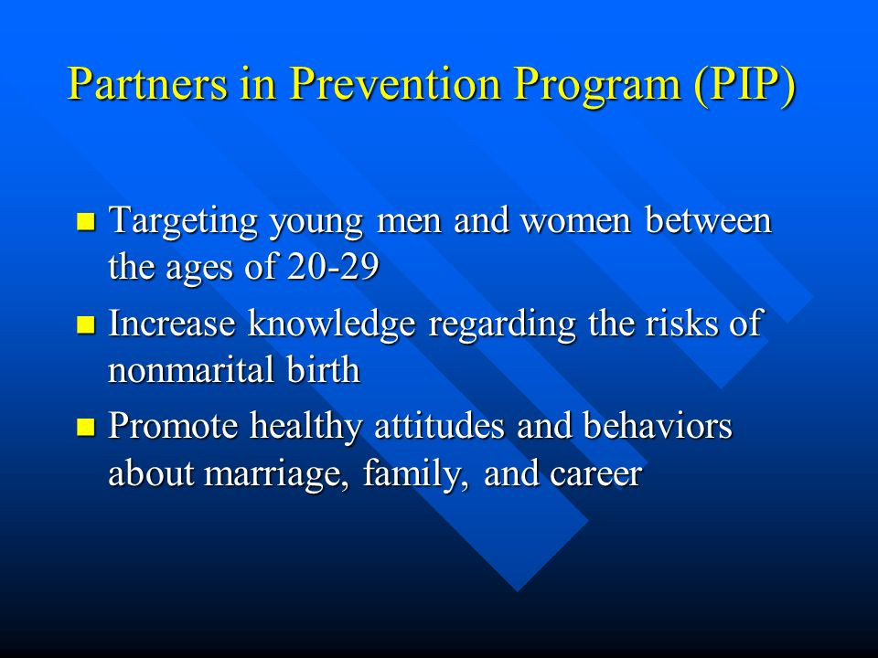 Partners in Prevention Program (PIP) Targeting young men and women between the ages of Targeting young men and women between the ages of Increase knowledge regarding the risks of nonmarital birth Increase knowledge regarding the risks of nonmarital birth Promote healthy attitudes and behaviors about marriage, family, and career Promote healthy attitudes and behaviors about marriage, family, and career