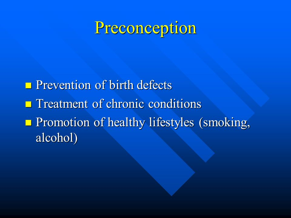 Preconception Prevention of birth defects Prevention of birth defects Treatment of chronic conditions Treatment of chronic conditions Promotion of healthy lifestyles (smoking, alcohol) Promotion of healthy lifestyles (smoking, alcohol)