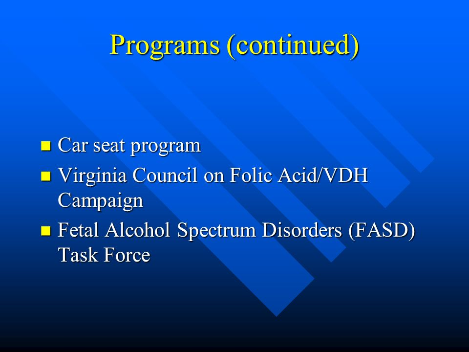 Programs (continued) Car seat program Car seat program Virginia Council on Folic Acid/VDH Campaign Virginia Council on Folic Acid/VDH Campaign Fetal Alcohol Spectrum Disorders (FASD) Task Force Fetal Alcohol Spectrum Disorders (FASD) Task Force