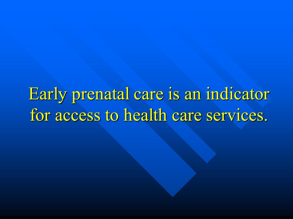 Early prenatal care is an indicator for access to health care services.