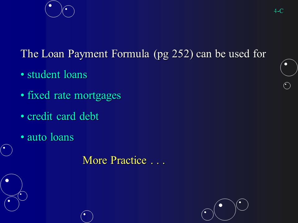 The Loan Payment Formula (pg 252) can be used for student loans student loans fixed rate mortgages fixed rate mortgages credit card debt credit card debt auto loans auto loans More Practice...