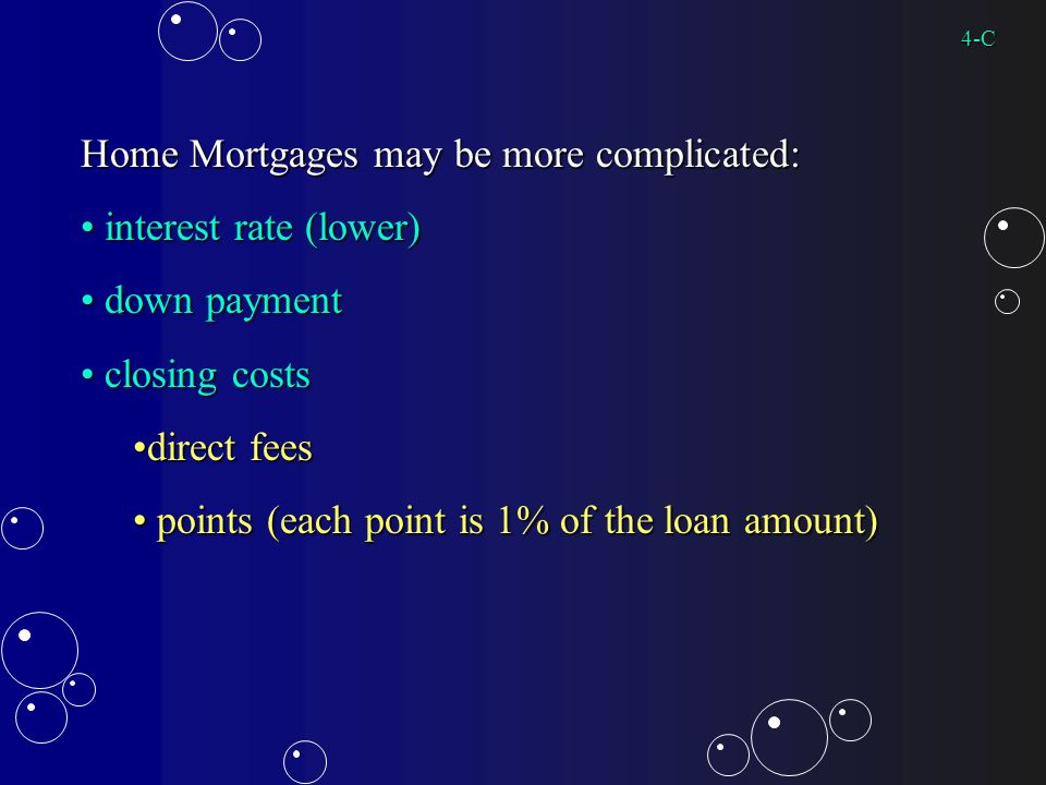 Home Mortgages may be more complicated: interest rate (lower) interest rate (lower) down payment down payment closing costs closing costs direct feesdirect fees points (each point is 1% of the loan amount) points (each point is 1% of the loan amount) 4-C