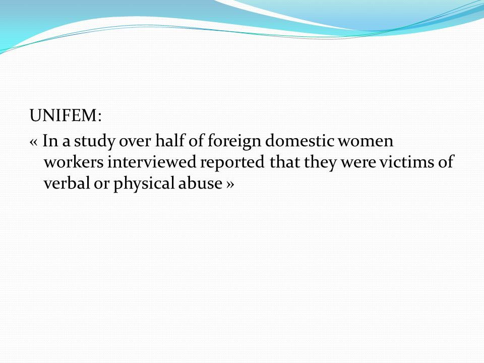UNIFEM: « In a study over half of foreign domestic women workers interviewed reported that they were victims of verbal or physical abuse »