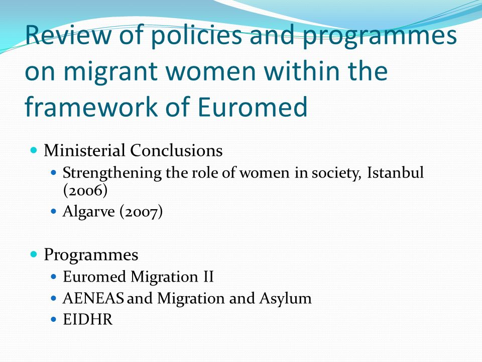 Review of policies and programmes on migrant women within the framework of Euromed Ministerial Conclusions Strengthening the role of women in society, Istanbul (2006) Algarve (2007) Programmes Euromed Migration II AENEAS and Migration and Asylum EIDHR