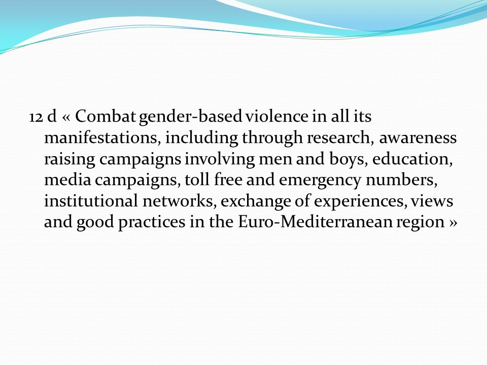 12 d « Combat gender-based violence in all its manifestations, including through research, awareness raising campaigns involving men and boys, education, media campaigns, toll free and emergency numbers, institutional networks, exchange of experiences, views and good practices in the Euro-Mediterranean region »
