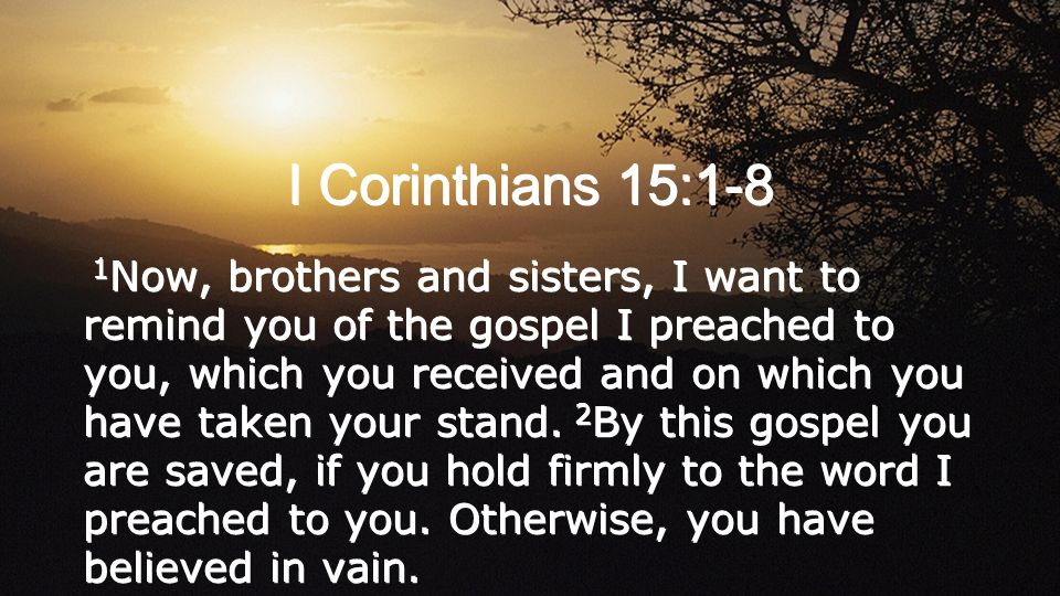 I Corinthians 15:1-8 1 Now, brothers and sisters, I want to remind you of the gospel I preached to you, which you received and on which you have taken your stand.