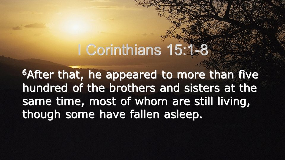 I Corinthians 15:1-8 6 After that, he appeared to more than five hundred of the brothers and sisters at the same time, most of whom are still living, though some have fallen asleep.