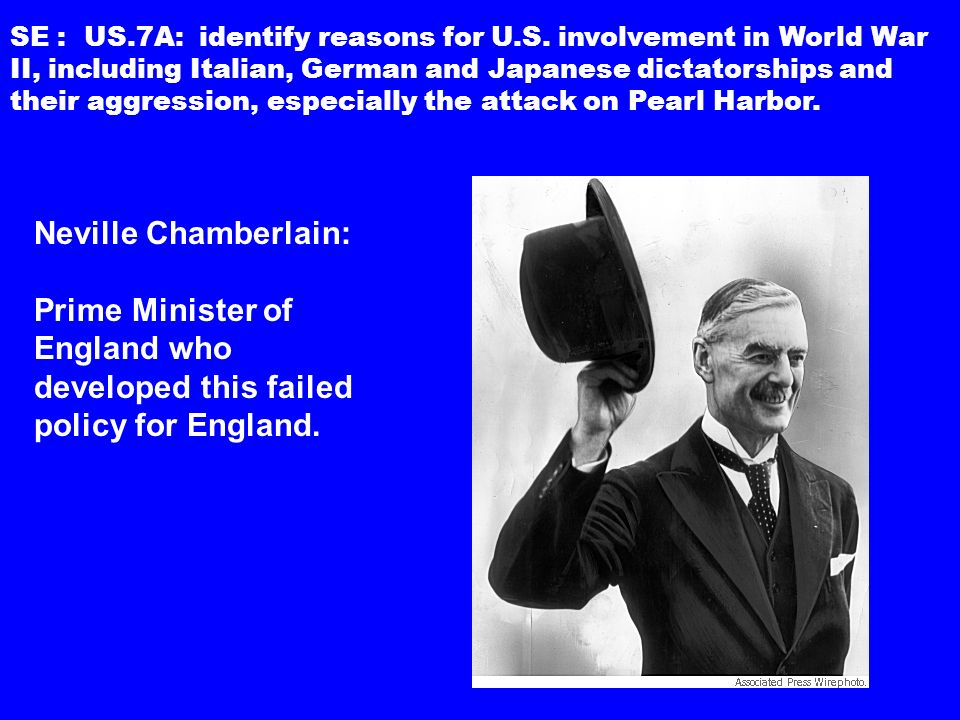 Neville Chamberlain: Prime Minister of England who developed this failed policy for England.