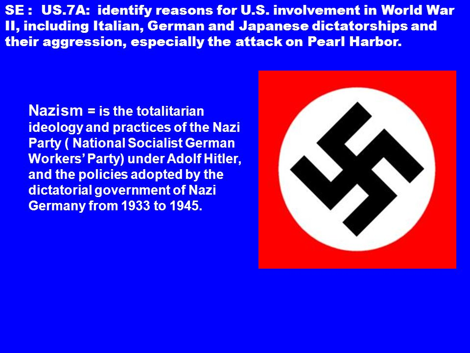 Nazism = is the totalitarian ideology and practices of the Nazi Party ( National Socialist German Workers' Party) under Adolf Hitler, and the policies adopted by the dictatorial government of Nazi Germany from 1933 to 1945.