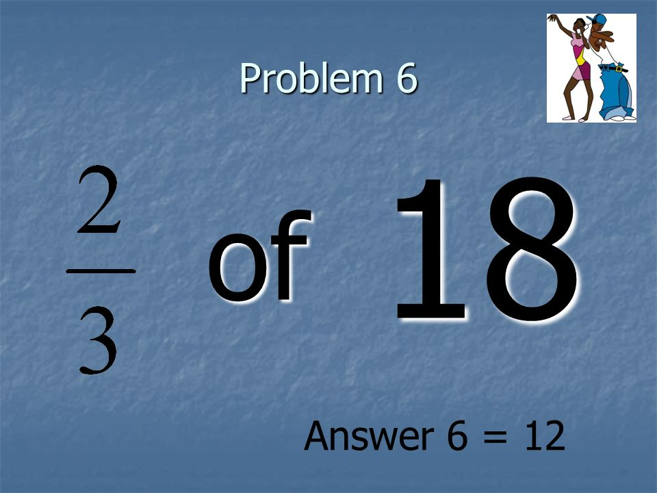 Problem 6 of 18 Answer 6 = 12