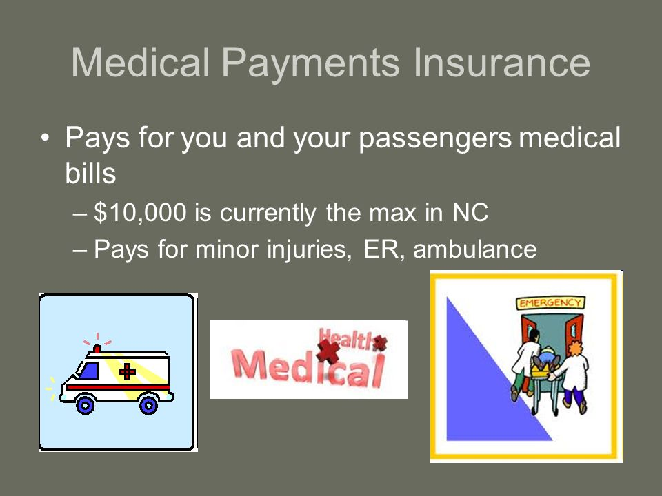 Medical Payments Insurance Pays for you and your passengers medical bills –$10,000 is currently the max in NC –Pays for minor injuries, ER, ambulance
