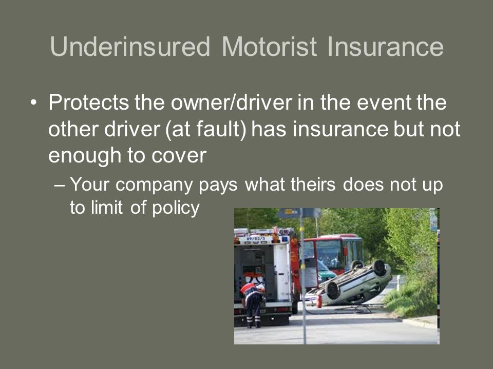 Underinsured Motorist Insurance Protects the owner/driver in the event the other driver (at fault) has insurance but not enough to cover –Your company pays what theirs does not up to limit of policy